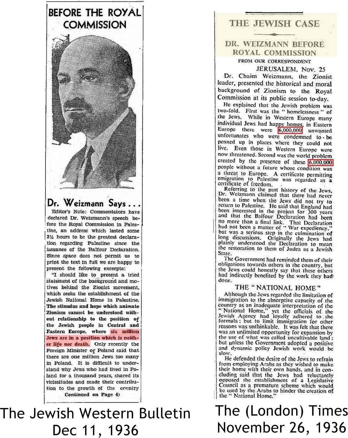 "Appearing before the Peel Commission, World Zionist Organization chairman, and first Israeli president, Chaim Weizmann, declares that ""6,000,000 Jews are destined to be imprisoned,"" (in Europe) ""where they are unwanted."""