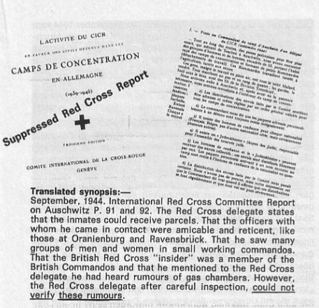 "Translated synopsis: — September, 1944. International Red Cross Committee Report on Auschwitz P. 91 and 92. The Red Cross Delegate states that the inmates could receive parcels. That the officers with whom he came in contact were amicable and reticent, like those at Oranienburg and Ravensbruck. That he saw many groups of men and women in small working commandos. That the British Red Cross ""Insider"" was a member of the British Commandos and that he mentioned to the Red Cross delegate he had heard rumours of gas chambers. However, the Red Cross delegate after careful inspection, could not verify these rumours."